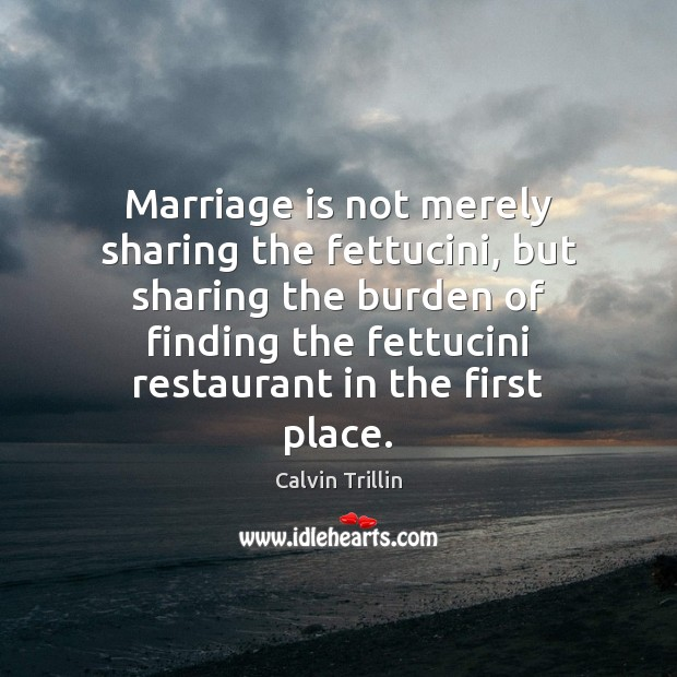 Marriage is not merely sharing the fettucini, but sharing the burden of Calvin Trillin Picture Quote