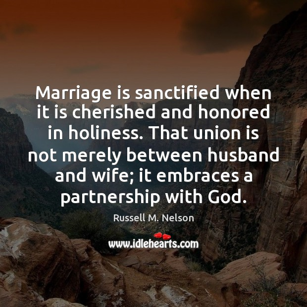 Marriage is sanctified when it is cherished and honored in holiness. That Union Quotes Image
