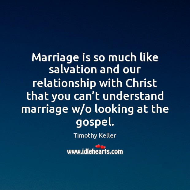 Marriage is so much like salvation and our relationship with Christ that Timothy Keller Picture Quote