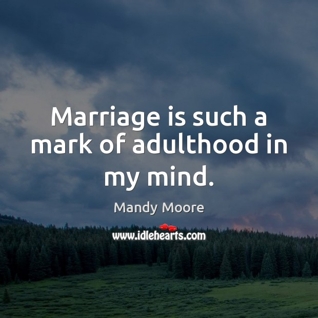 Marriage is such a mark of adulthood in my mind. Mandy Moore Picture Quote