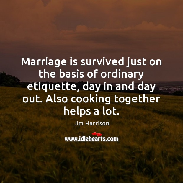 Marriage is survived just on the basis of ordinary etiquette, day in Jim Harrison Picture Quote