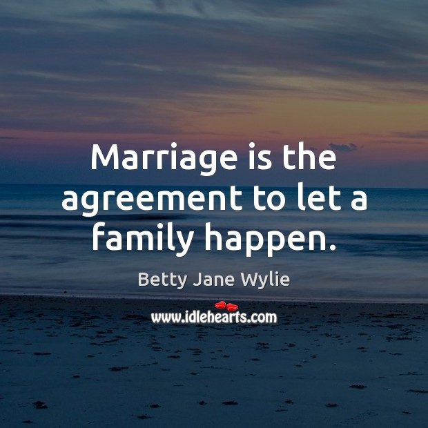 Image, Marriage is the agreement to let a family happen.