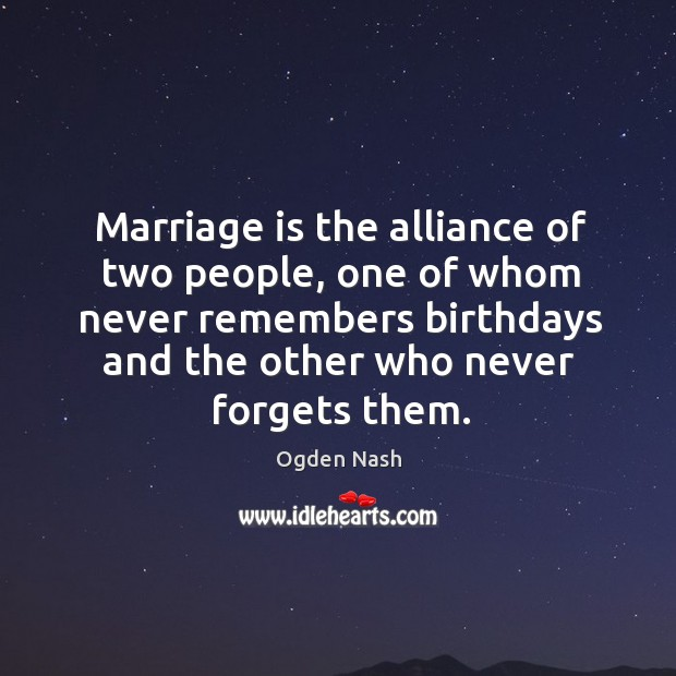 Image, Marriage is the alliance of two people, one of whom never remembers birthdays and the other who never forgets them.