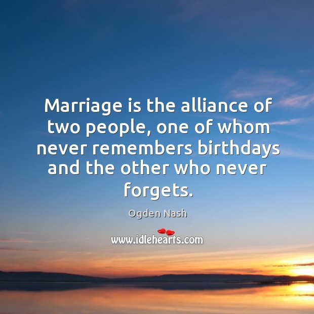 Image, Marriage is the alliance of two people, one of whom never remembers birthdays and the other who never forgets.