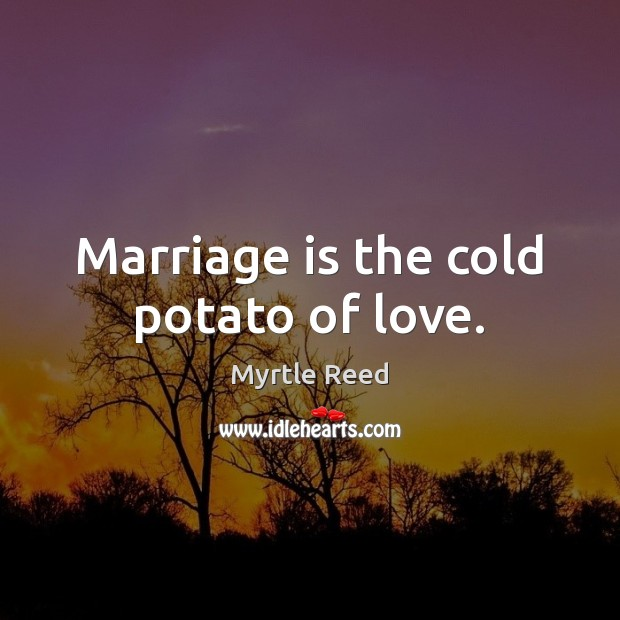 Marriage is the cold potato of love. Myrtle Reed Picture Quote