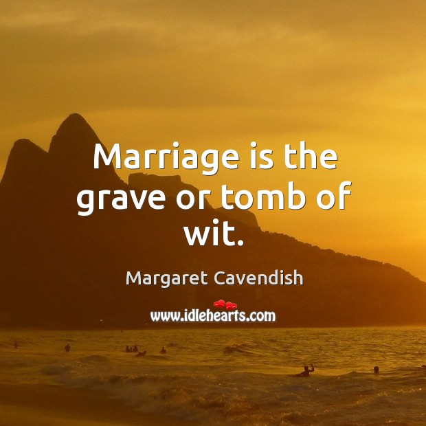Marriage is the grave or tomb of wit. Margaret Cavendish Picture Quote
