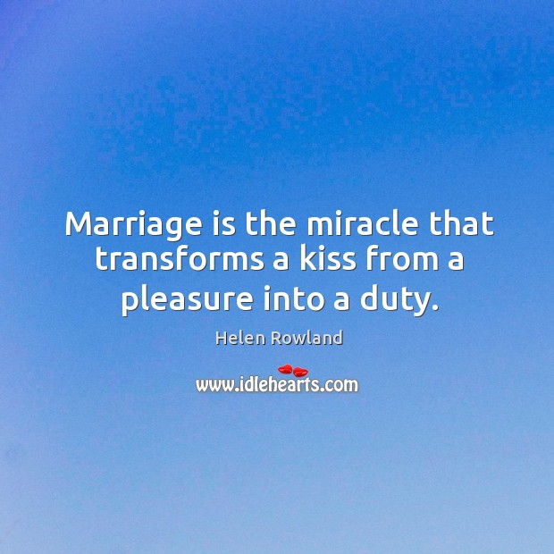 Image, Marriage is the miracle that transforms a kiss from a pleasure into a duty.