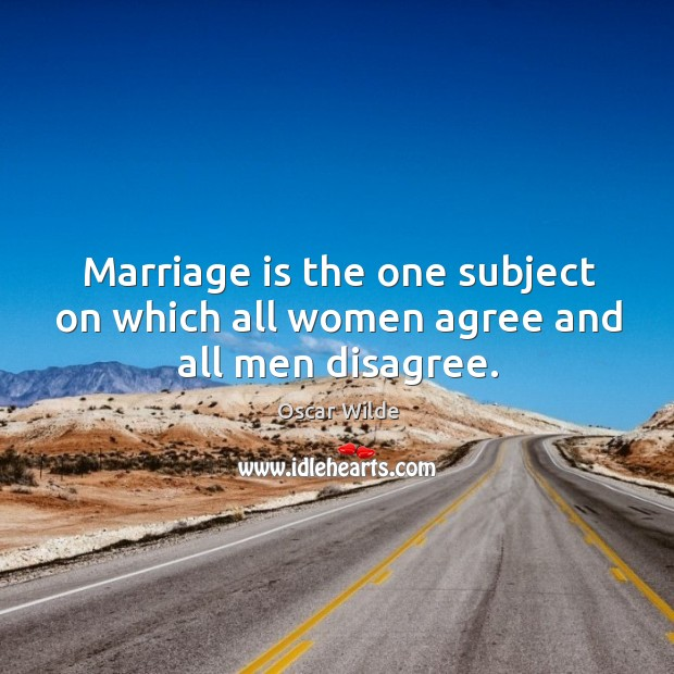 Image, Marriage is the one subject on which all women agree and all men disagree.