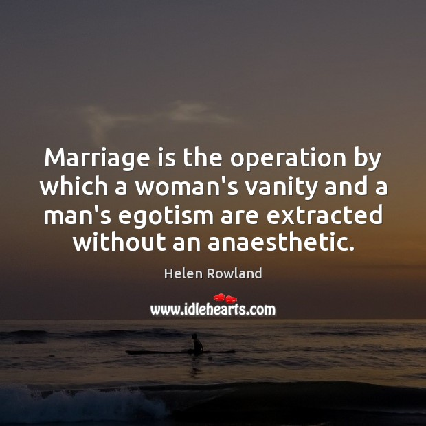 Image, Marriage is the operation by which a woman's vanity and a man's