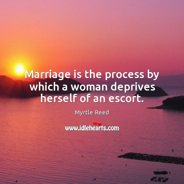 Marriage is the process by which a woman deprives herself of an escort. Myrtle Reed Picture Quote