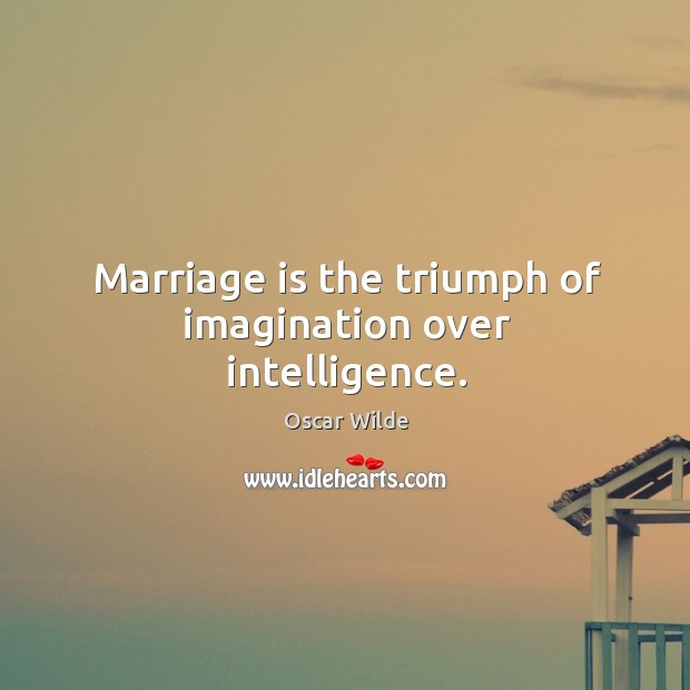 Image, Marriage is the triumph of imagination over intelligence.