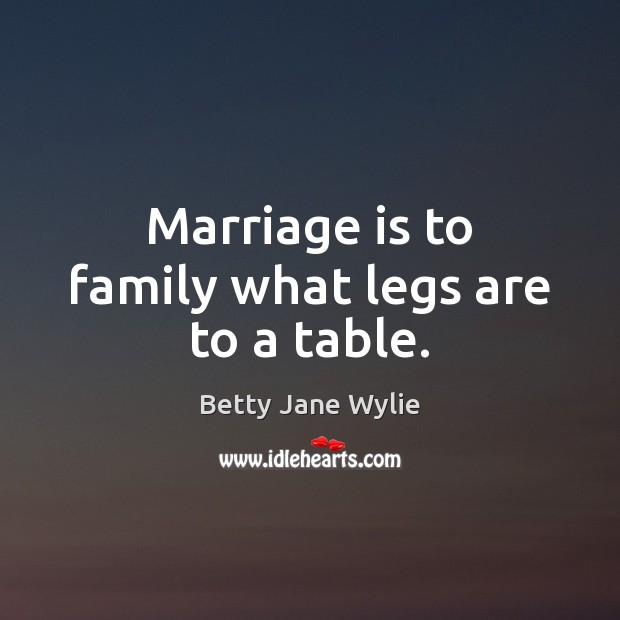 Image, Marriage is to family what legs are to a table.