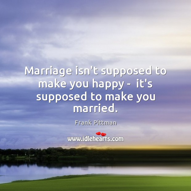Marriage isn't supposed to make you happy –  it's supposed to make you married. Frank Pittman Picture Quote