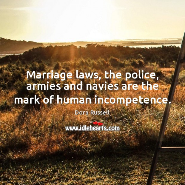 Marriage laws, the police, armies and navies are the mark of human incompetence. Image