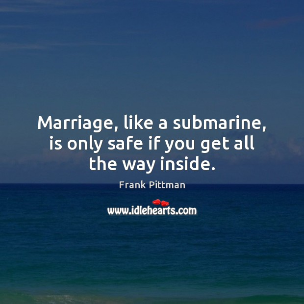 Marriage, like a submarine, is only safe if you get all the way inside. Frank Pittman Picture Quote