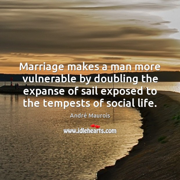 Marriage makes a man more vulnerable by doubling the expanse of sail André Maurois Picture Quote