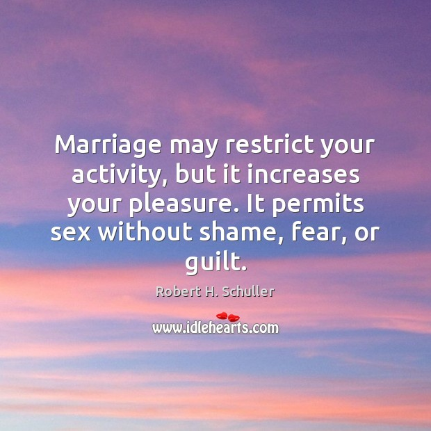 Marriage may restrict your activity, but it increases your pleasure. It permits Robert H. Schuller Picture Quote