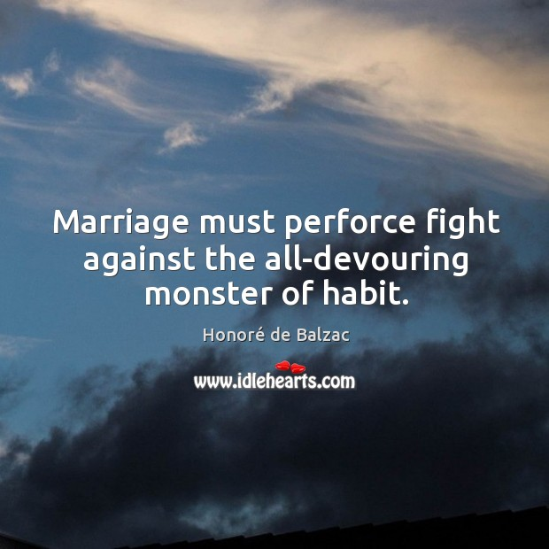 Image, Marriage must perforce fight against the all-devouring monster of habit.