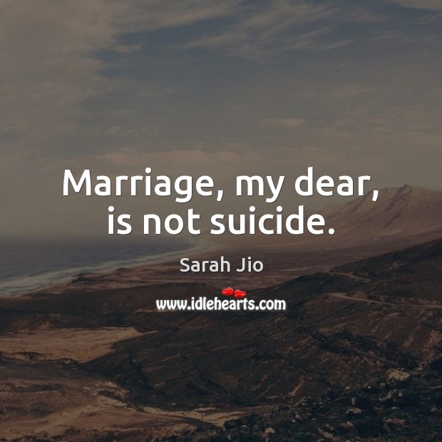 Marriage, my dear, is not suicide. Image