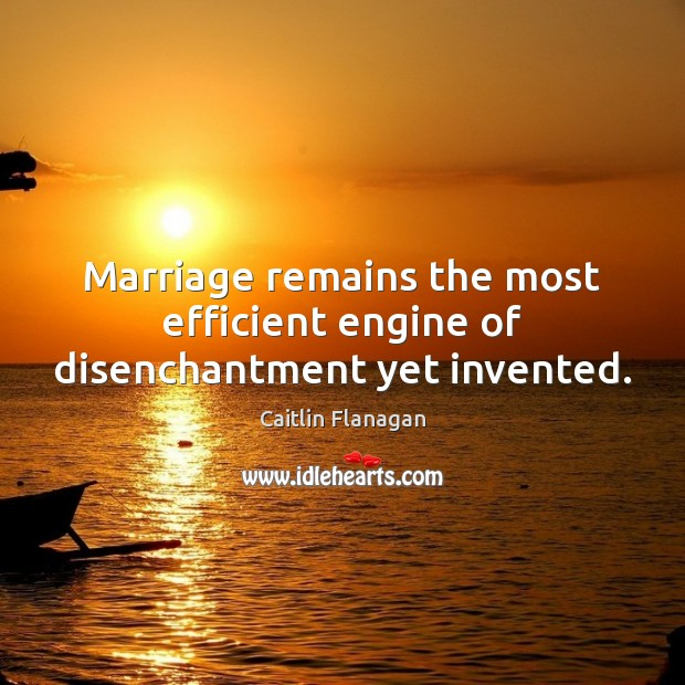 Image, Marriage remains the most efficient engine of disenchantment yet invented.