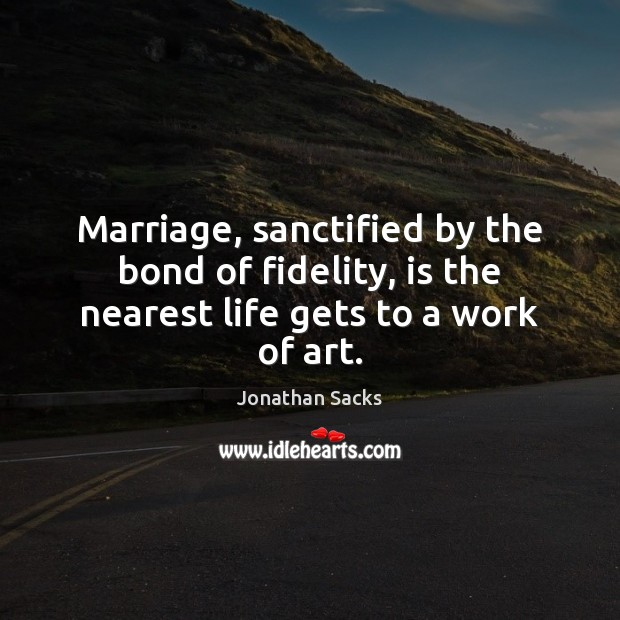 Marriage, sanctified by the bond of fidelity, is the nearest life gets to a work of art. Jonathan Sacks Picture Quote