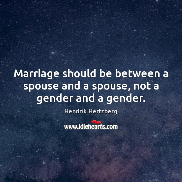 Marriage should be between a spouse and a spouse, not a gender and a gender. Image