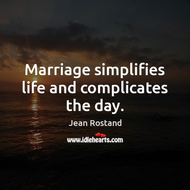 Marriage simplifies life and complicates the day. Jean Rostand Picture Quote