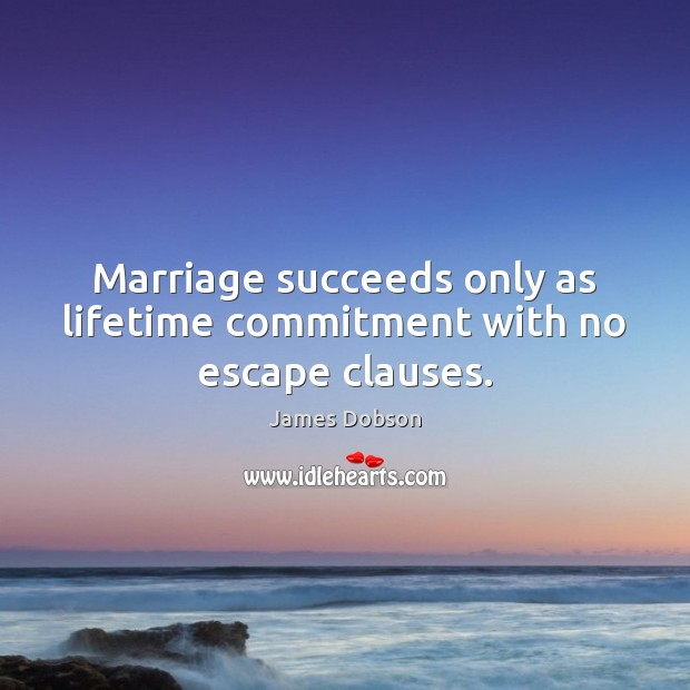 Marriage succeeds only as lifetime commitment with no escape clauses. James Dobson Picture Quote