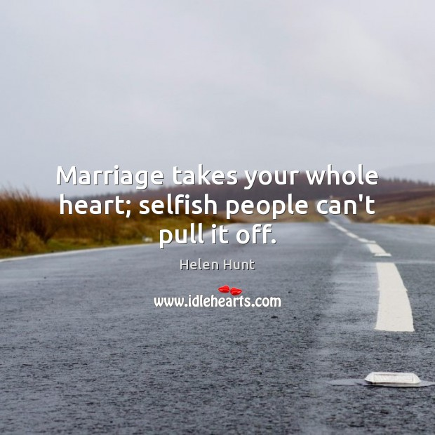Marriage takes your whole heart; selfish people can't pull it off. Image