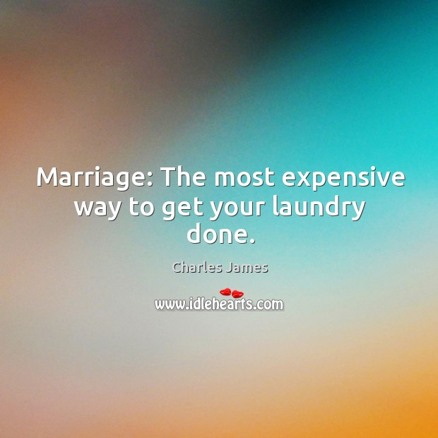 Marriage: The most expensive way to get your laundry done. Charles James Picture Quote