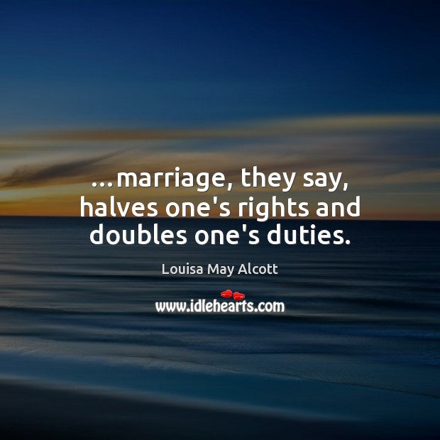 …marriage, they say, halves one's rights and doubles one's duties. Image
