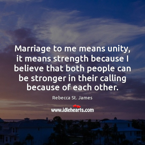 Marriage to me means unity, it means strength because I believe that Rebecca St. James Picture Quote