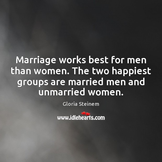 Marriage works best for men than women. The two happiest groups are Gloria Steinem Picture Quote