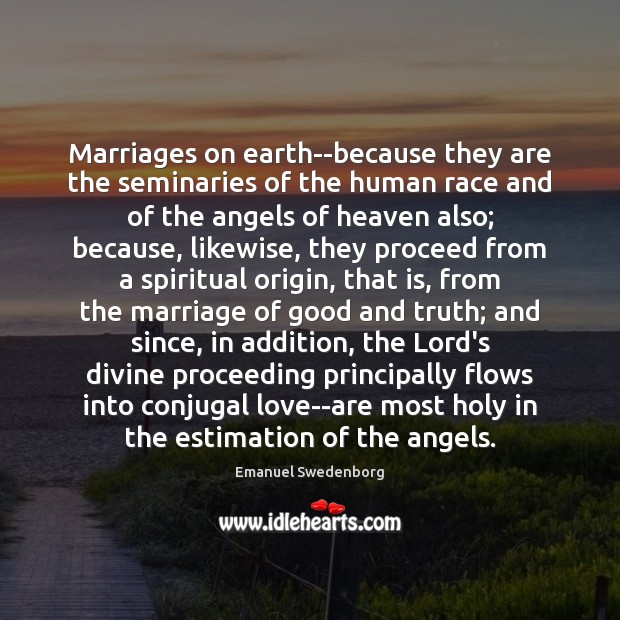 Marriages on earth–because they are the seminaries of the human race and Emanuel Swedenborg Picture Quote