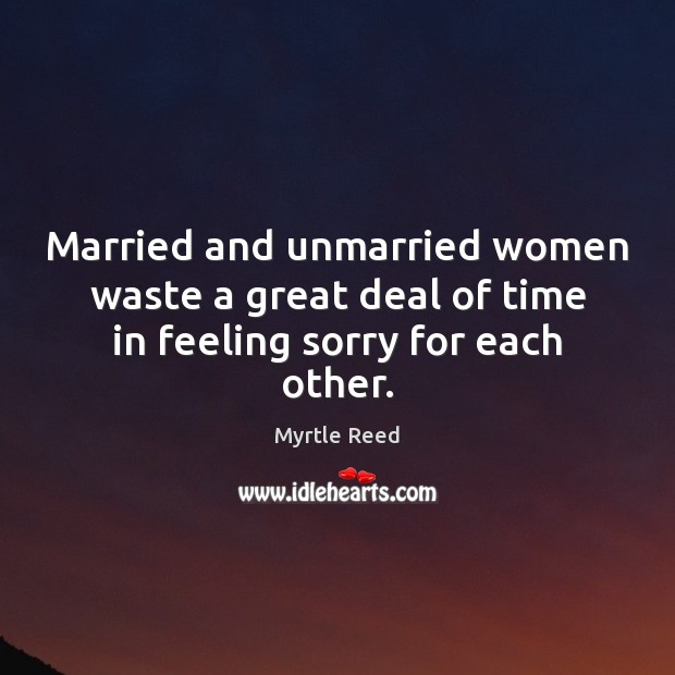 Married and unmarried women waste a great deal of time in feeling sorry for each other. Myrtle Reed Picture Quote