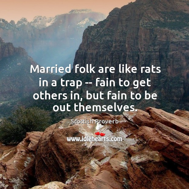 Married folk are like rats in a trap — fain to get others in, but fain to be out themselves. Scottish Proverbs Image