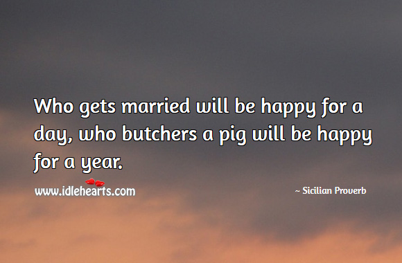 Who gets married will be happy for a day, who butchers a pig will be happy for a year. Sicilian Proverbs Image
