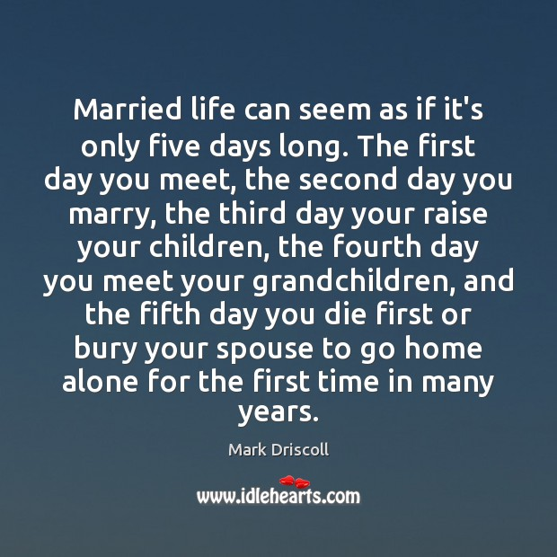 Married life can seem as if it's only five days long. The Mark Driscoll Picture Quote