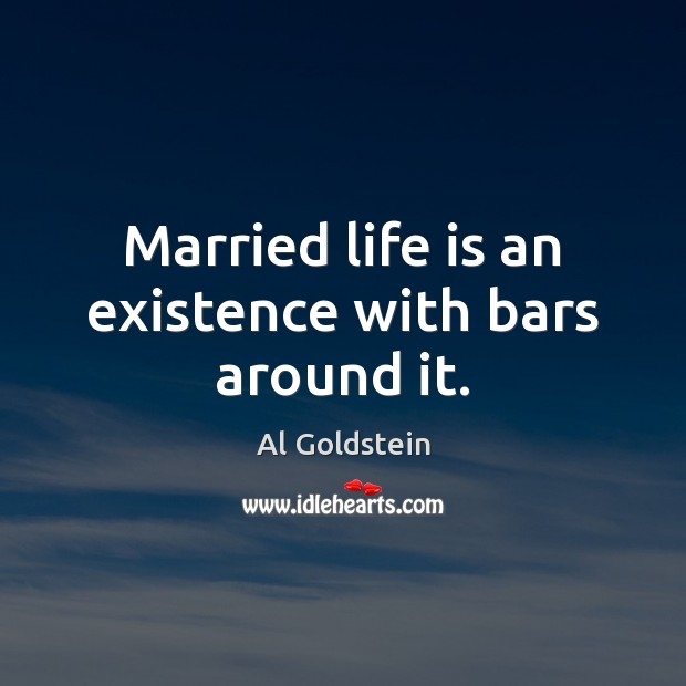 Image, Married life is an existence with bars around it.
