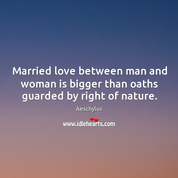 Married love between man and woman is bigger than oaths guarded by right of nature. Image