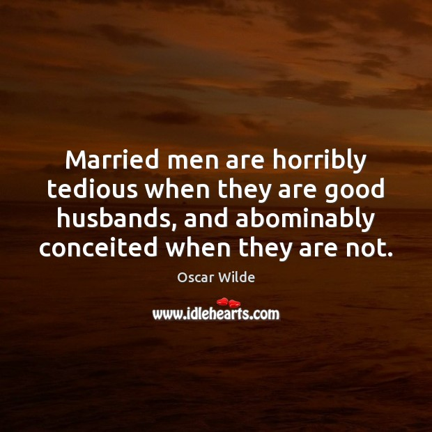 Image, Married men are horribly tedious when they are good husbands, and abominably