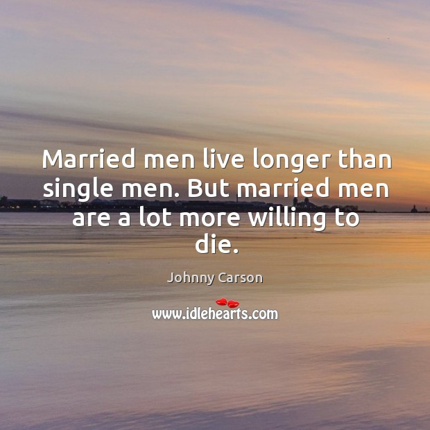 Married men live longer than single men. But married men are a lot more willing to die. Image