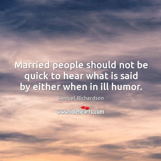 Married people should not be quick to hear what is said by either when in ill humor. Image