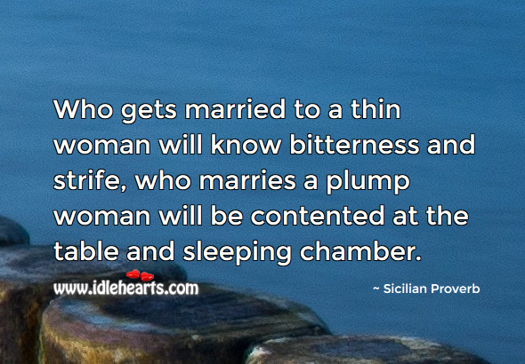 Who gets married to a thin woman will know bitterness. Sicilian Proverbs Image