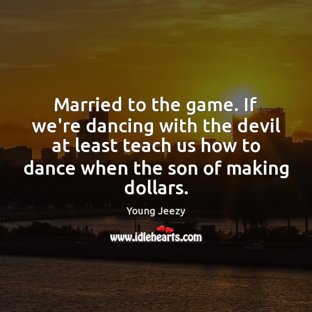 Image, Married to the game. If we're dancing with the devil at least