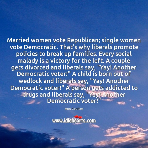 Married women vote Republican; single women vote Democratic. That's why liberals promote Break Up Quotes Image