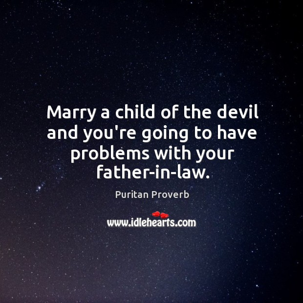 Marry a child of the devil and you're going to have problems with your father-in-law. Puritan Proverbs Image