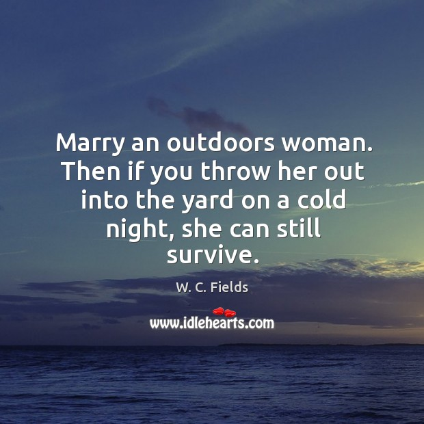 Marry an outdoors woman. Then if you throw her out into the yard on a cold night, she can still survive. Image