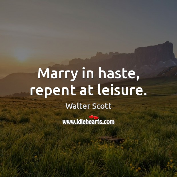 Marry in haste, repent at leisure. Walter Scott Picture Quote