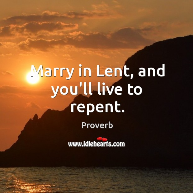 Marry in lent, and you'll live to repent. Image